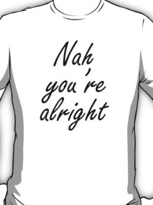 Nah You're Alright T-Shirt