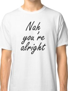Nah You're Alright Classic T-Shirt