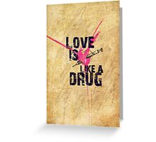 Love is like a drug Greeting Card