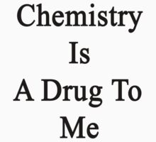 Chemistry Is A Drug To Me by supernova23