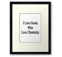 I Love Geeks Who Love Chemistry  Framed Print