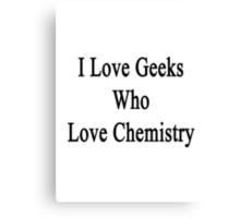 I Love Geeks Who Love Chemistry  Canvas Print