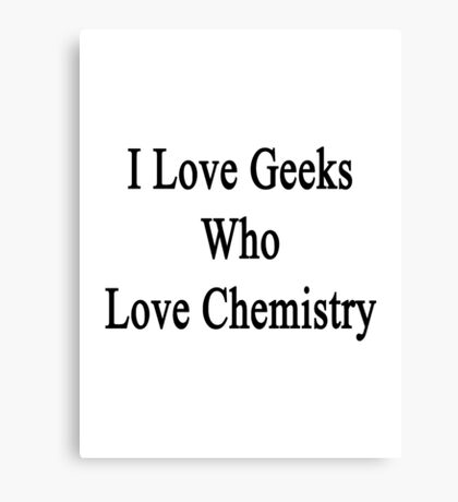 I Love Geeks Who Love Chemistry  Canvas Print