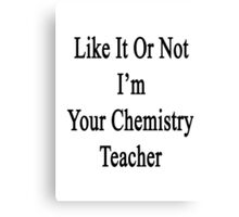 Like It Or Not I'm Your Chemistry Teacher  Canvas Print