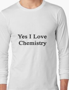 Yes I Love Chemistry  Long Sleeve T-Shirt