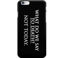 What Do We Say To Death? Not Today. iPhone Case/Skin