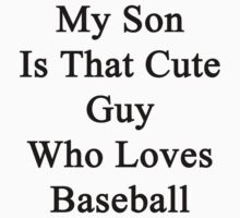 My Son Is That Cute Guy Who Loves Baseball by supernova23