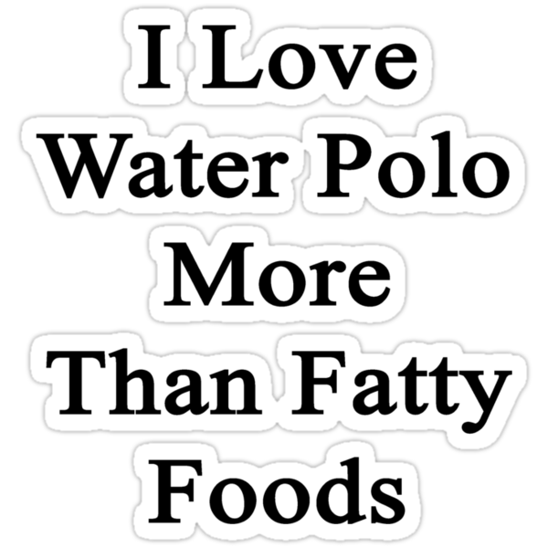 I Love Water Polo More Than Fatty Foods  by supernova23