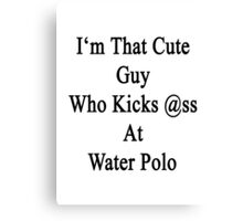 I'm That Cute Guy Who Kicks Ass At Water Polo Canvas Print