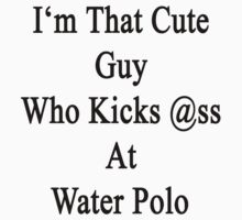 I'm That Cute Guy Who Kicks Ass At Water Polo by supernova23