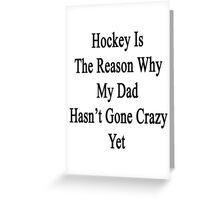Hockey Is The Reason Why My Dad Hasn't Gone Crazy Yet Greeting Card