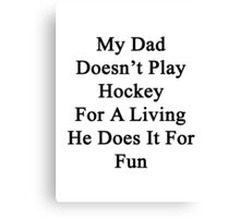 My Dad Doesn't Play Hockey For A Living He Does It For Fun Canvas Print