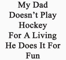 My Dad Doesn't Play Hockey For A Living He Does It For Fun by supernova23