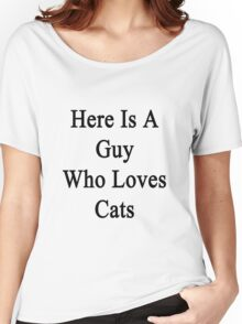 Here Is A Guy Who Loves Cats Women's Relaxed Fit T-Shirt