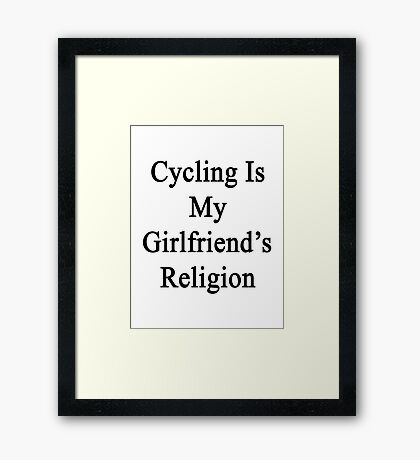Cycling Is My Girlfriend's Religion  Framed Print