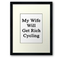 My Wife Will Get Rich Cycling Framed Print