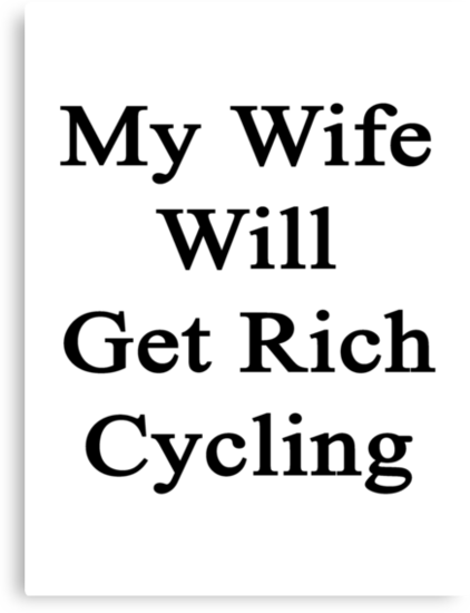My Wife Will Get Rich Cycling by supernova23