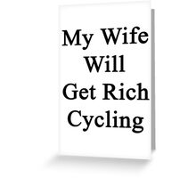 My Wife Will Get Rich Cycling Greeting Card