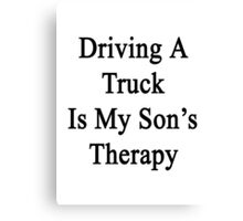 Driving A Truck Is My Son's Therapy Canvas Print
