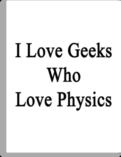 I Love Geeks Who Love Physics  by supernova23