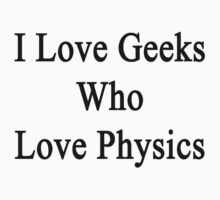 I Love Geeks Who Love Physics  by supernova23