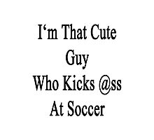 I'm That Cute Guy Who Kicks Ass At Soccer Photographic Print