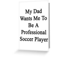 My Dad Wants Me To Be A Professional Soccer Player Greeting Card