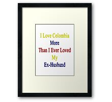 I Love Colombia More Than I Ever Loved My Ex-Husband  Framed Print
