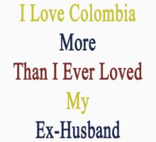 I Love Colombia More Than I Ever Loved My Ex-Husband  by supernova23