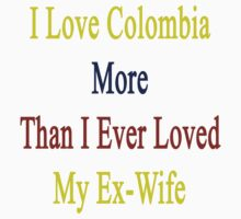 I Love Colombia More Than I Ever Loved My Ex-Wife by supernova23