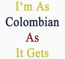 I'm As Colombian As It Gets by supernova23