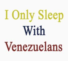 I Only Sleep With Venezuelans  by supernova23