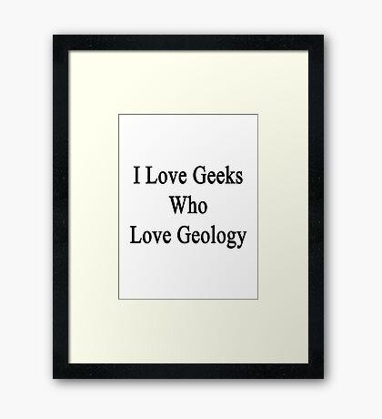 I Love Geeks Who Love Geology  Framed Print