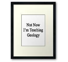 Not Now I'm Teaching Geology Framed Print
