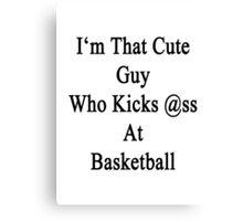 I'm That Cute Guy Who Kicks Ass At Basketball  Canvas Print