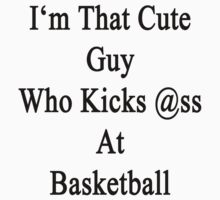 I'm That Cute Guy Who Kicks Ass At Basketball  by supernova23