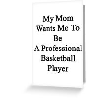 My Mom Wants Me To Be A Professional Basketball Player  Greeting Card