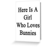 Here Is A Girl Who Loves Bunnies  Greeting Card