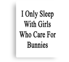 I Only Sleep With Girls Who Care For Bunnies  Canvas Print