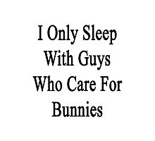 I Only Sleep With Guys Who Care For Bunnies  Photographic Print
