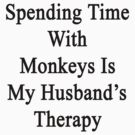 Spending Time With Monkeys Is My Husband's Therapy  by supernova23
