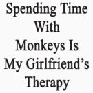 Spending Time With Monkeys Is My Girlfriend's Therapy by supernova23
