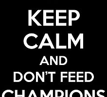 Keep Calm and Don't Feed Champions by aizo