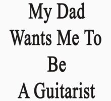 My Dad Wants Me To Be A Guitarist  by supernova23