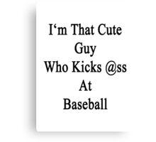I'm That Cute Guy Who Kicks Ass At Baseball Canvas Print
