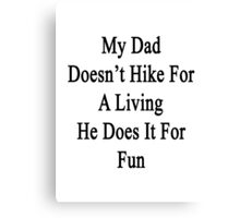 My Dad Doesn't Hike For A Living He Does It For Fun Canvas Print