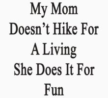 My Mom Doesn't Hike For A Living She Does It For Fun by supernova23