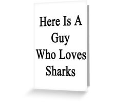 Here Is A Guy Who Loves Sharks  Greeting Card