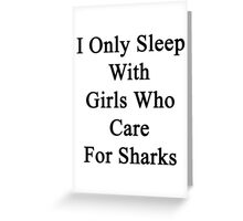 I Only Sleep With Girls Who Care For Sharks  Greeting Card