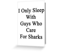 I Only Sleep With Guys Who Care For Sharks  Greeting Card